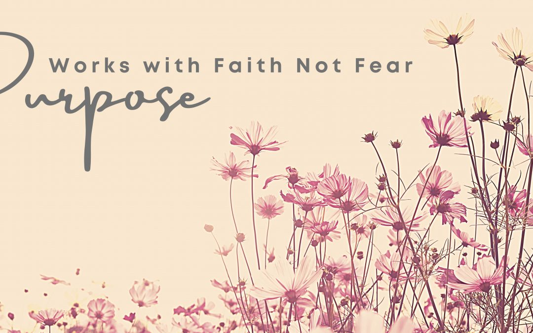 Purpose Works with Faith Not Fear